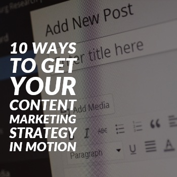 10 Ways to Get Your Content Marketing Strategy in Motion